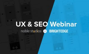 This union of SEO and UX is the topic of Noble Studios' next webinar, co-hosted by our friends at BrightEdge.