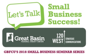 Great Basin Federal Credit Union will host a five-week seminar series in collaboration with 120 West Strategic Communications to help small business owners start, build, and grow their businesses. The series is presented at no charge and begins June 27.